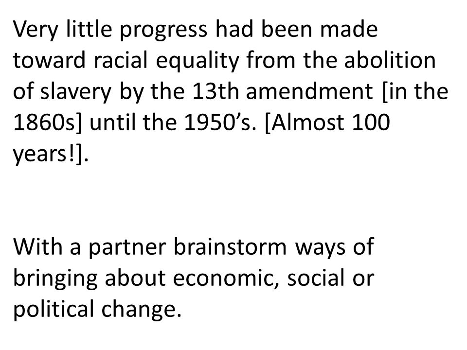 Very little progress had been made toward racial equality from the abolition of slavery by the 13th amendment [in the 1860s] until the 1950's. [Almost 100 years!].